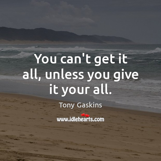 You can't get it all, unless you give it your all. Tony Gaskins Picture Quote