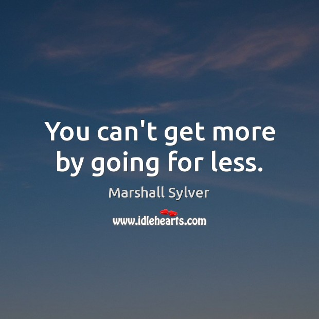 You can't get more by going for less. Marshall Sylver Picture Quote
