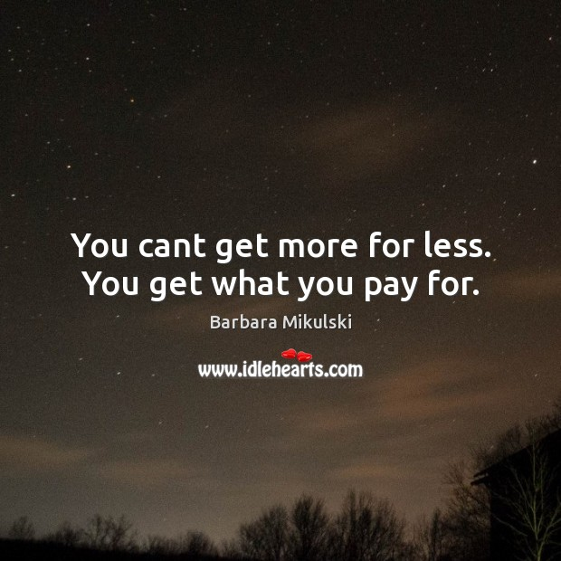 You cant get more for less. You get what you pay for. Barbara Mikulski Picture Quote