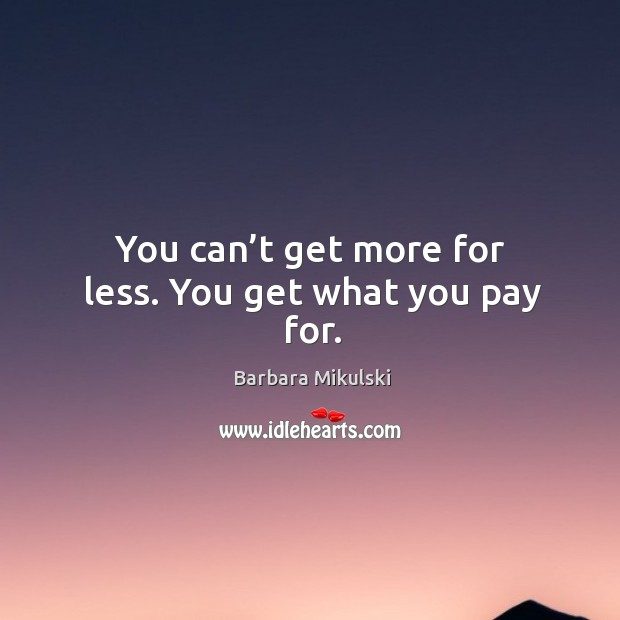 You can't get more for less. You get what you pay for. Barbara Mikulski Picture Quote