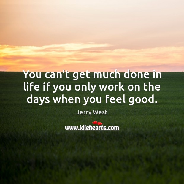 Image, You can't get much done in life if you only work on the days when you feel good.