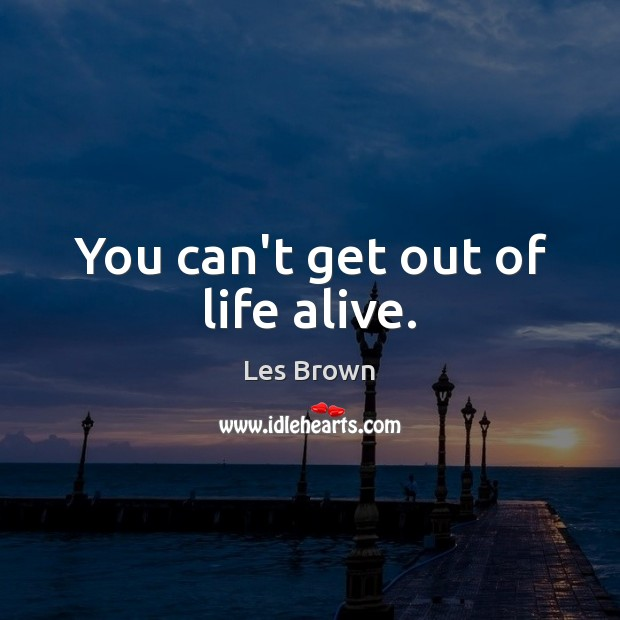 You can't get out of life alive. Les Brown Picture Quote