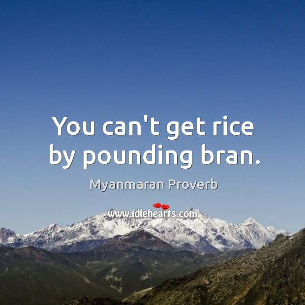 You can't get rice by pounding bran. Myanmaran Proverbs Image