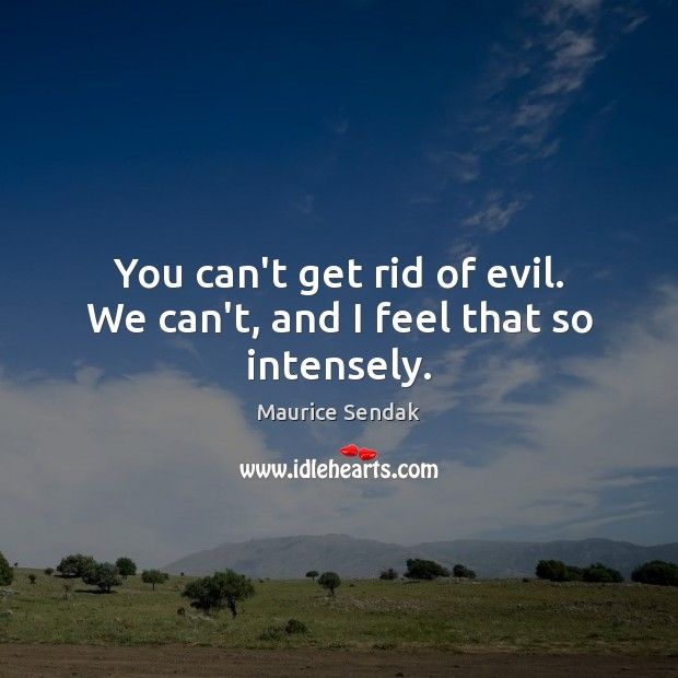 You can't get rid of evil. We can't, and I feel that so intensely. Maurice Sendak Picture Quote