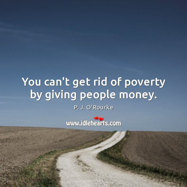 You can't get rid of poverty by giving people money. Image
