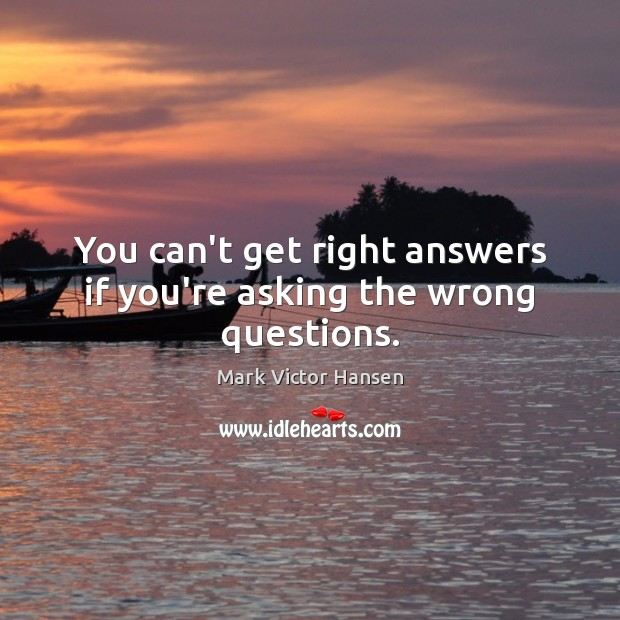 You can't get right answers if you're asking the wrong questions. Image