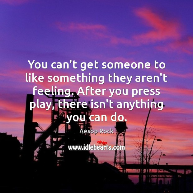 Image, You can't get someone to like something they aren't feeling. After you