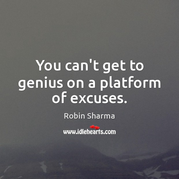 Image, You can't get to genius on a platform of excuses.