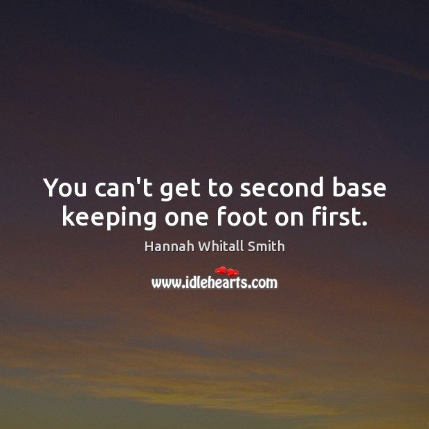 Image, You can't get to second base keeping one foot on first.