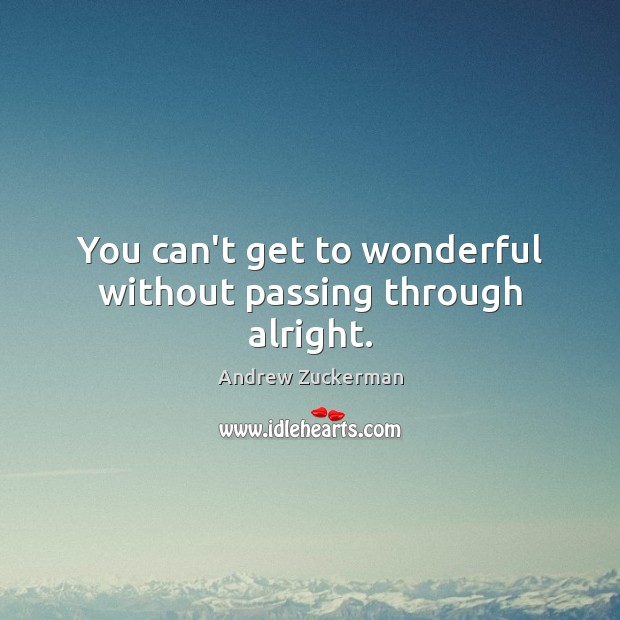Image, You can't get to wonderful without passing through alright.