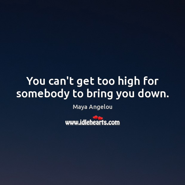 Image, You can't get too high for somebody to bring you down.