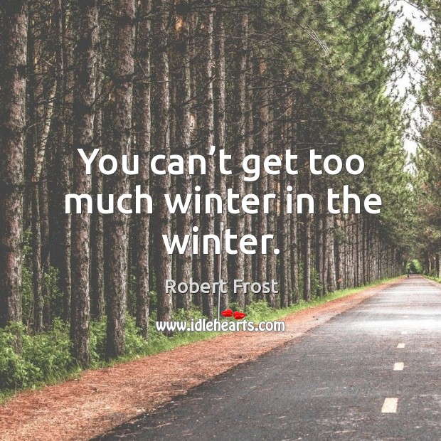 You can't get too much winter in the winter. Image