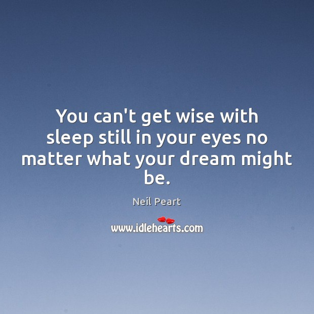 Image, You can't get wise with sleep still in your eyes no matter what your dream might be.