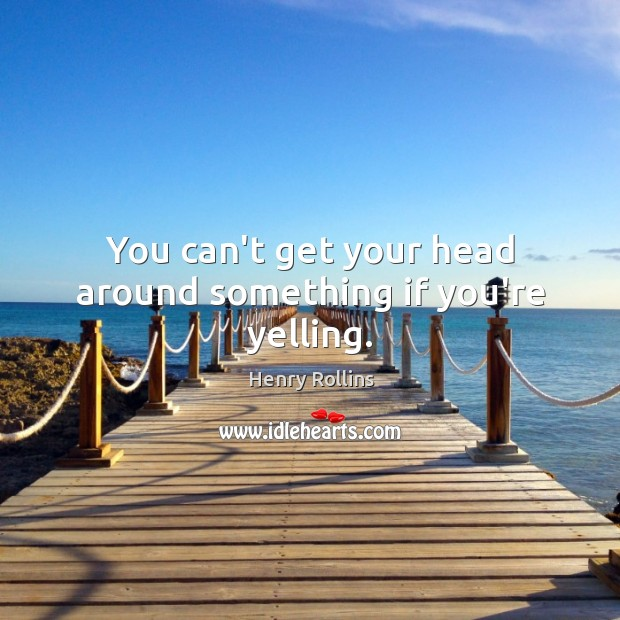 You can't get your head around something if you're yelling. Image