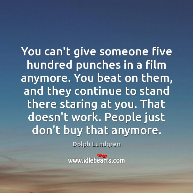 You can't give someone five hundred punches in a film anymore. You Dolph Lundgren Picture Quote