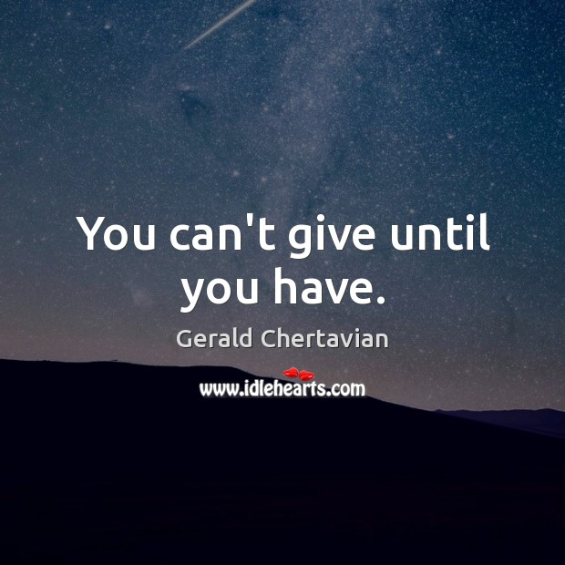 You can't give until you have. Image