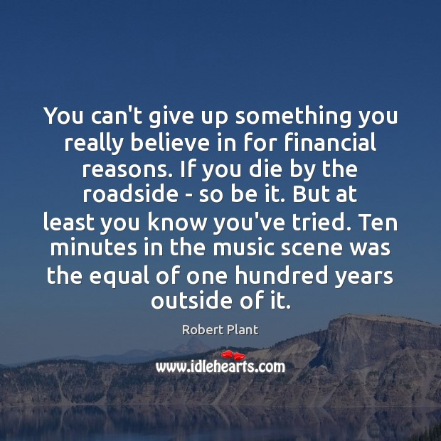 You can't give up something you really believe in for financial reasons. Robert Plant Picture Quote
