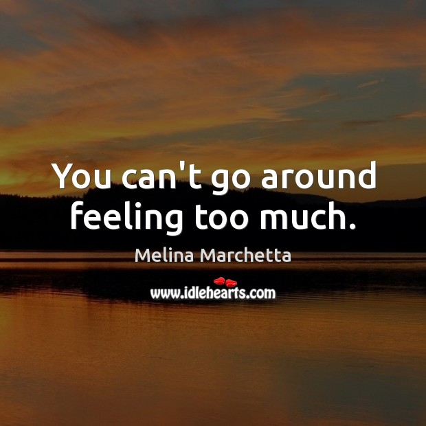 You can't go around feeling too much. Melina Marchetta Picture Quote