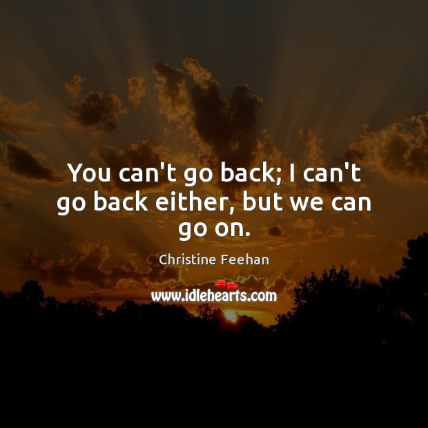 You can't go back; I can't go back either, but we can go on. Image