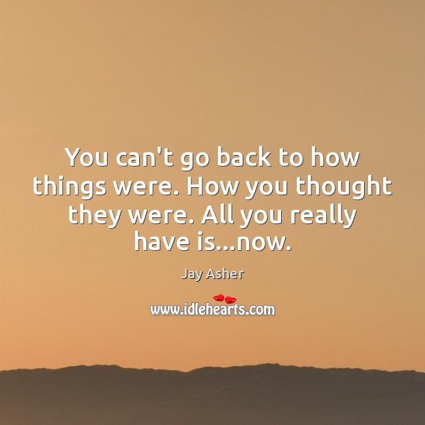 You can't go back to how things were. How you thought they Jay Asher Picture Quote