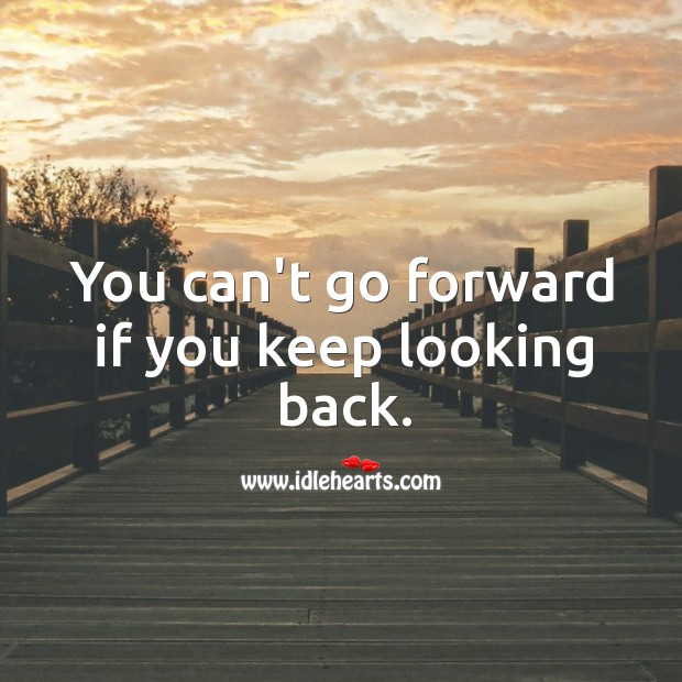 You can't go forward if you keep looking back. Image