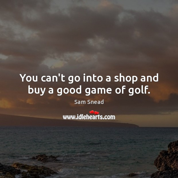 You can't go into a shop and buy a good game of golf. Image