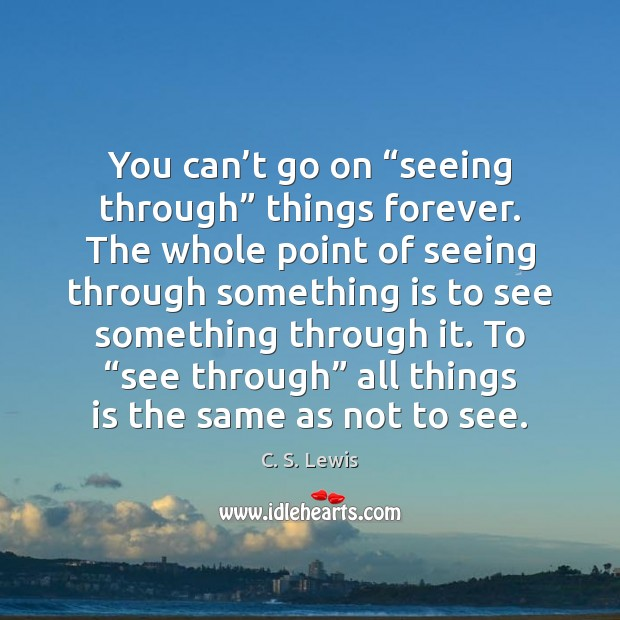 "You can't go on ""seeing through"" things forever. The whole point Image"