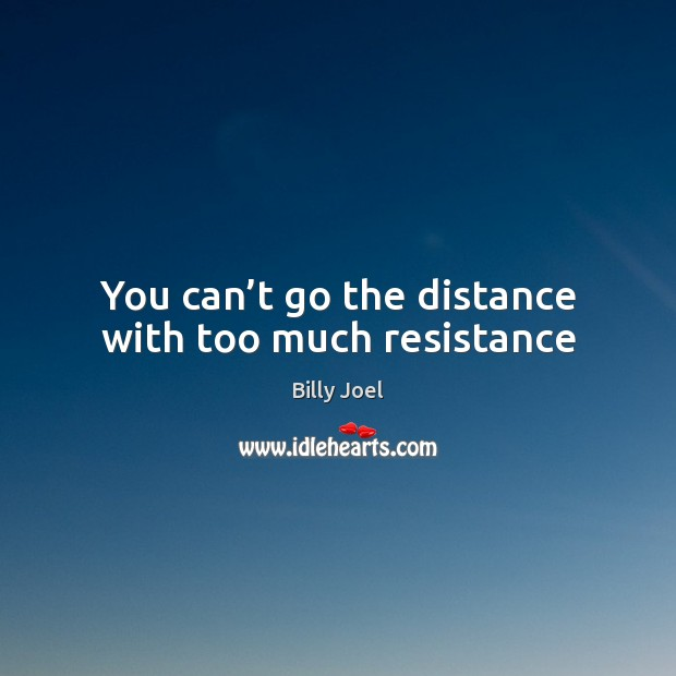 You can't go the distance with too much resistance Billy Joel Picture Quote