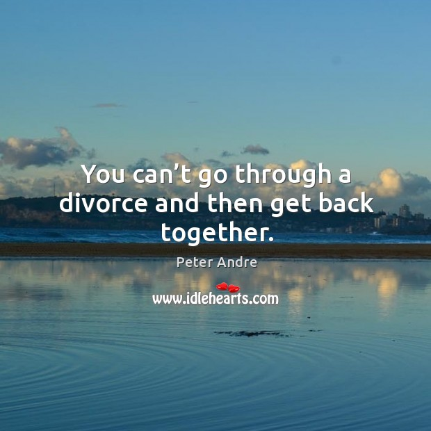 Image, You can't go through a divorce and then get back together.