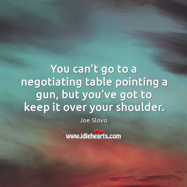 You can't go to a negotiating table pointing a gun, but you've got to keep it over your shoulder. Image