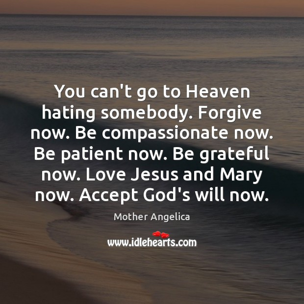 You can't go to Heaven hating somebody. Forgive now. Be compassionate now. Mother Angelica Picture Quote