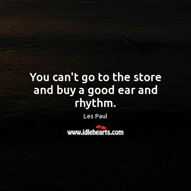 You can't go to the store and buy a good ear and rhythm. Image