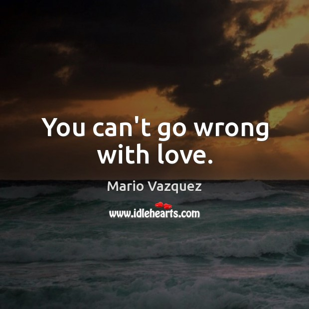 You can't go wrong with love. Image