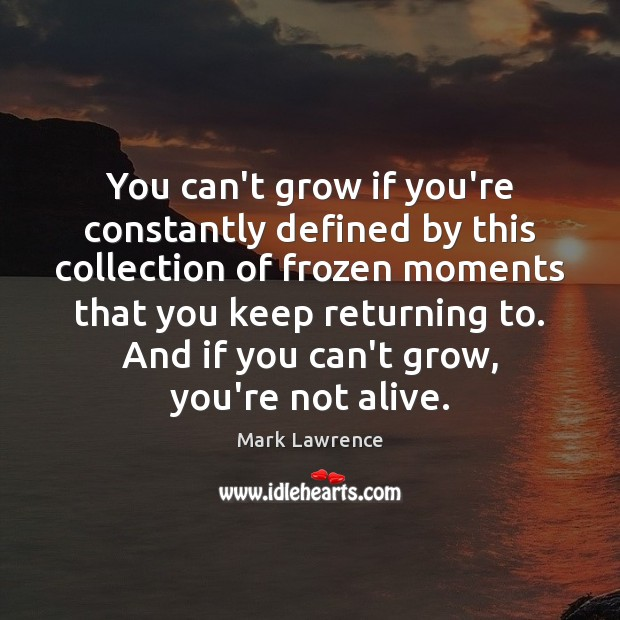 Mark Lawrence Picture Quote image saying: You can't grow if you're constantly defined by this collection of frozen