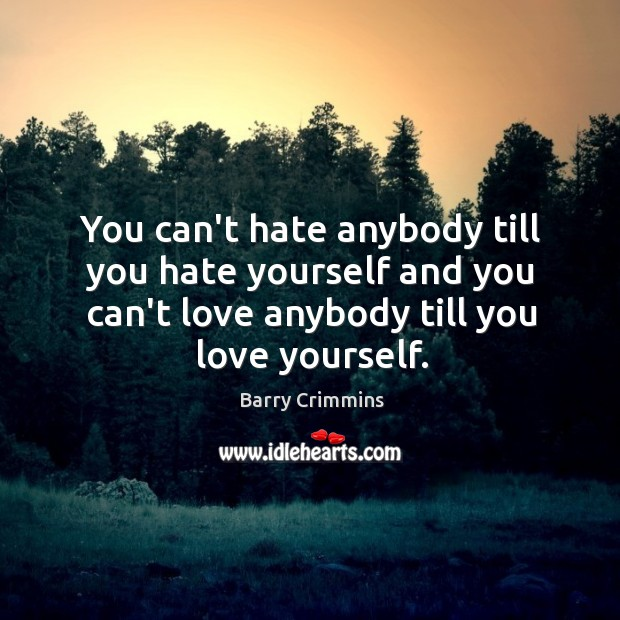 Image, You can't hate anybody till you hate yourself and you can't love