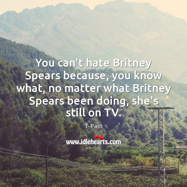 You can't hate Britney Spears because, you know what, no matter what T-Pain Picture Quote