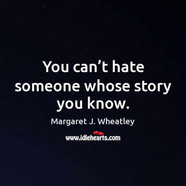 You can't hate someone whose story you know. Margaret J. Wheatley Picture Quote