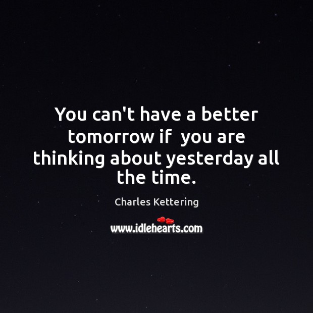 You can't have a better tomorrow if  you are thinking about yesterday all the time. Charles Kettering Picture Quote