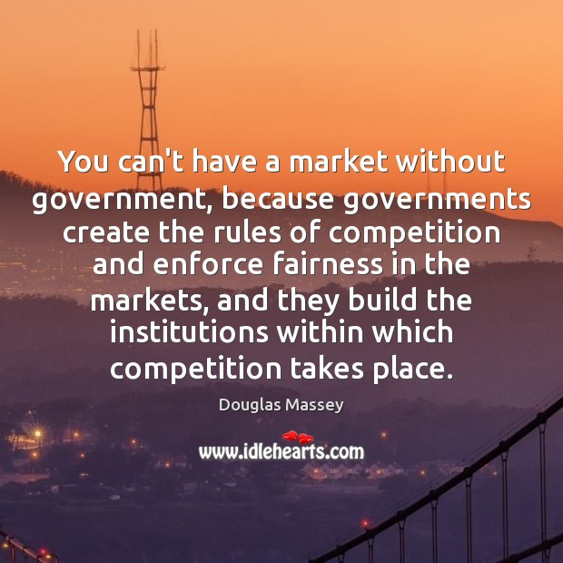 You can't have a market without government, because governments create the rules Douglas Massey Picture Quote
