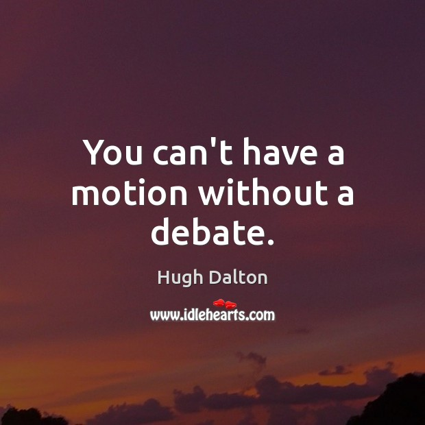 You can't have a motion without a debate. Image