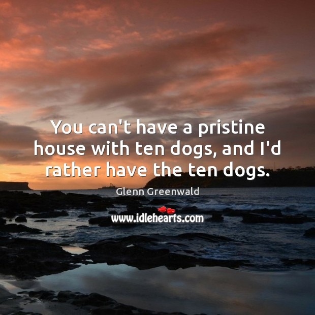 You can't have a pristine house with ten dogs, and I'd rather have the ten dogs. Glenn Greenwald Picture Quote
