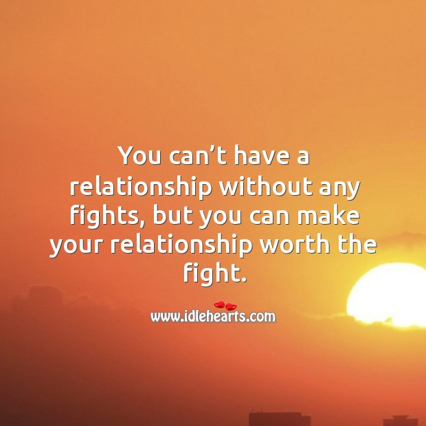 You can't have a relationship without any fights, but you can make your relationship worth the fight. Image