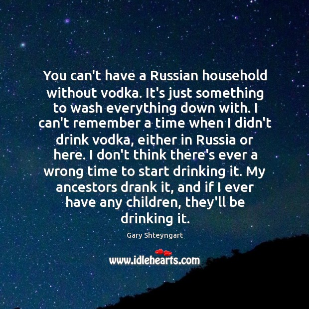 You can't have a Russian household without vodka. It's just something to Image
