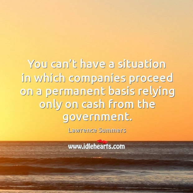 You can't have a situation in which companies proceed on a permanent basis relying only on cash from the government. Lawrence Summers Picture Quote