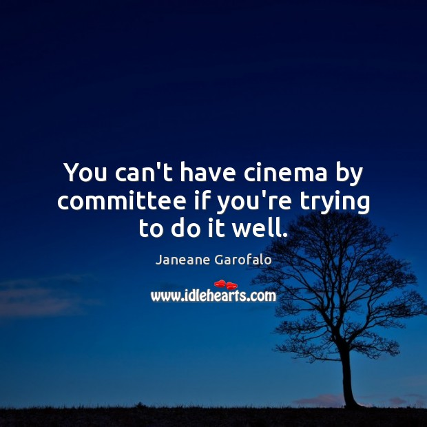 You can't have cinema by committee if you're trying to do it well. Janeane Garofalo Picture Quote