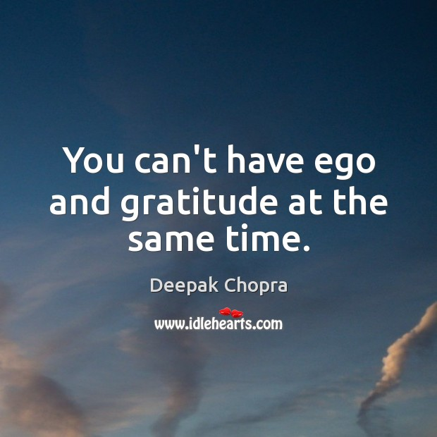 You can't have ego and gratitude at the same time. Image