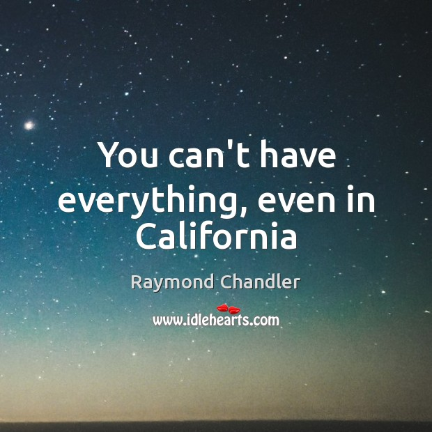 You can't have everything, even in California Raymond Chandler Picture Quote