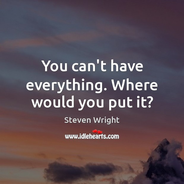 You can't have everything. Where would you put it? Steven Wright Picture Quote
