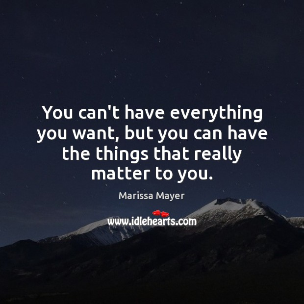 You can't have everything you want, but you can have the things that really matter to you. Marissa Mayer Picture Quote