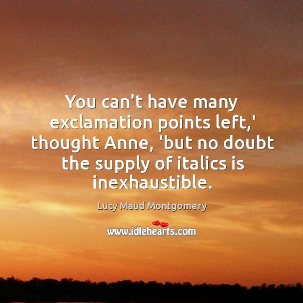 Image, You can't have many exclamation points left,' thought Anne, 'but no